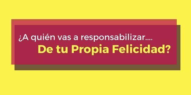 Tú eres responsable de tu felicidad